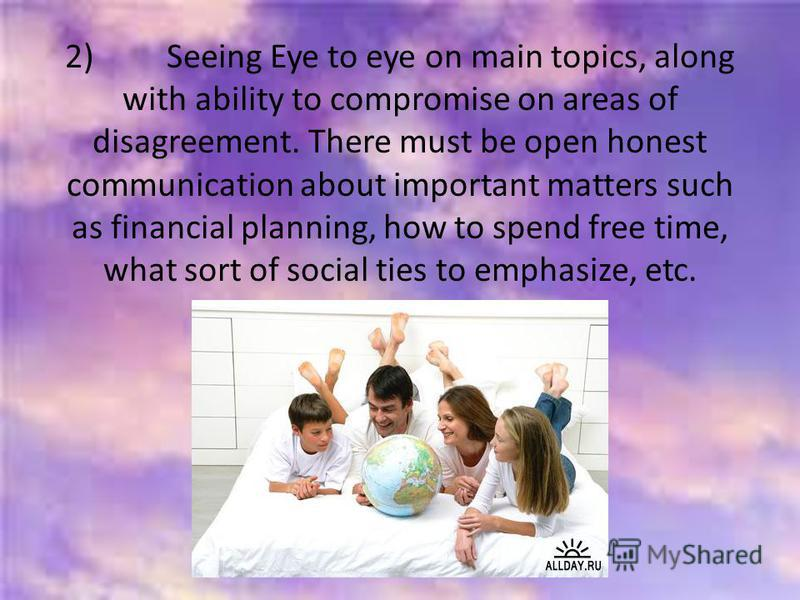 2) Seeing Eye to eye on main topics, along with ability to compromise on areas of disagreement. There must be open honest communication about important matters such as financial planning, how to spend free time, what sort of social ties to emphasize,