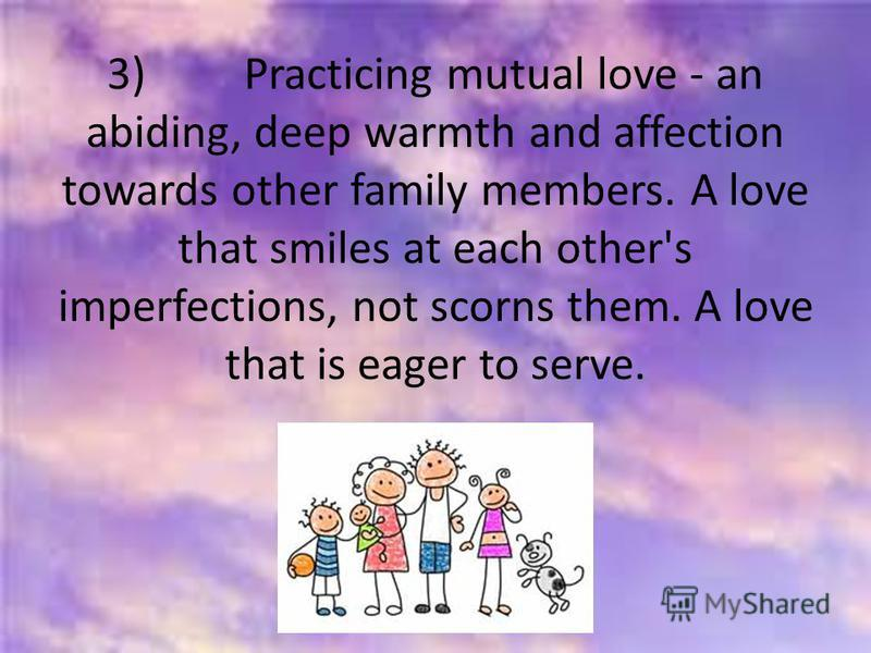3) Practicing mutual love - an abiding, deep warmth and affection towards other family members. A love that smiles at each other's imperfections, not scorns them. A love that is eager to serve.
