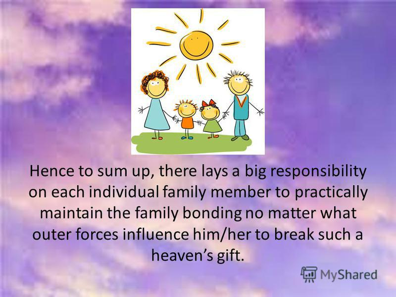 Hence to sum up, there lays a big responsibility on each individual family member to practically maintain the family bonding no matter what outer forces influence him/her to break such a heavens gift.