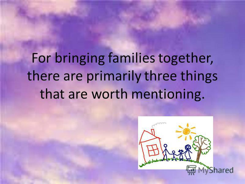 For bringing families together, there are primarily three things that are worth mentioning.