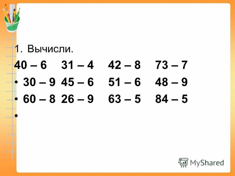 1.Вычисли. 40 – 631 – 442 – 873 – 7 30 – 945 – 651 – 648 – 9 60 – 826 – 963 – 584 – 5