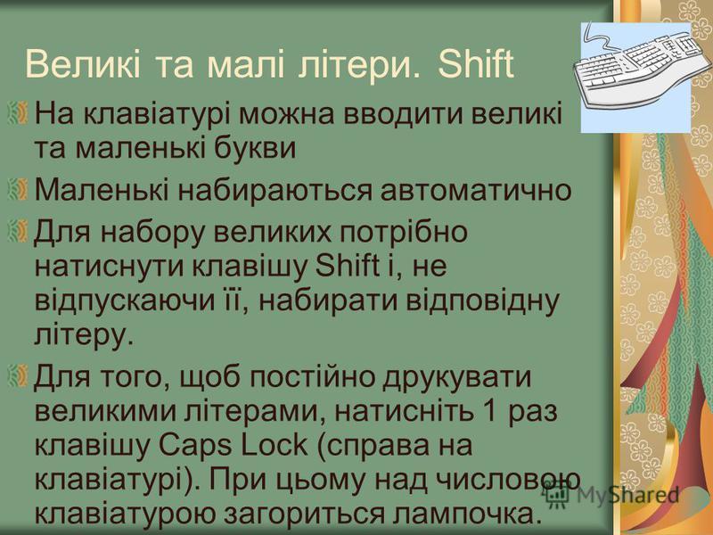 Великі та малі літери. Shift На клавіатурі можна вводити великі та маленькі букви Маленькі набираються автоматично Для набору великих потрібно натиснути клавішу Shift і, не відпускаючи її, набирати відповідну літеру. Для того, щоб постійно друкувати