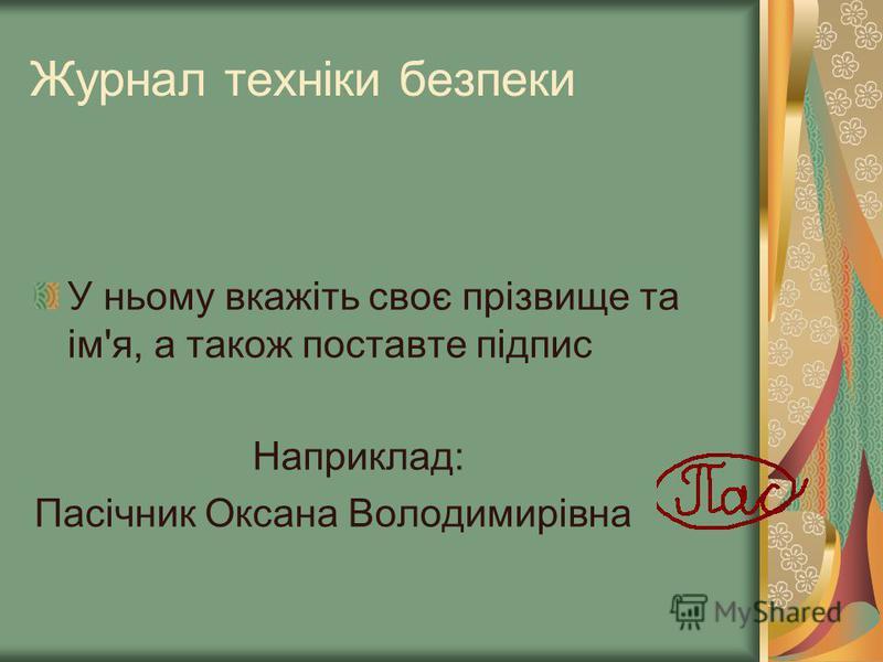 Журнал техніки безпеки У ньому вкажіть своє прізвище та ім'я, а також поставте підпис Наприклад: Пасічник Оксана Володимирівна