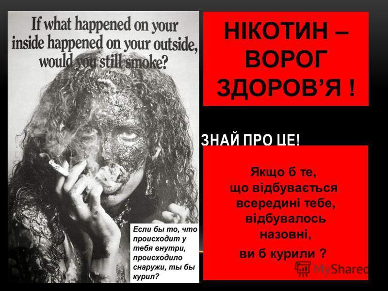 ЗНАЙ ПРО ЦЕ! НІКОТИН – ВОРОГ ЗДОРОВЯ ! Якщо б те, що відбувається всередині тебе, відбувалось назовні, ви б курили ?