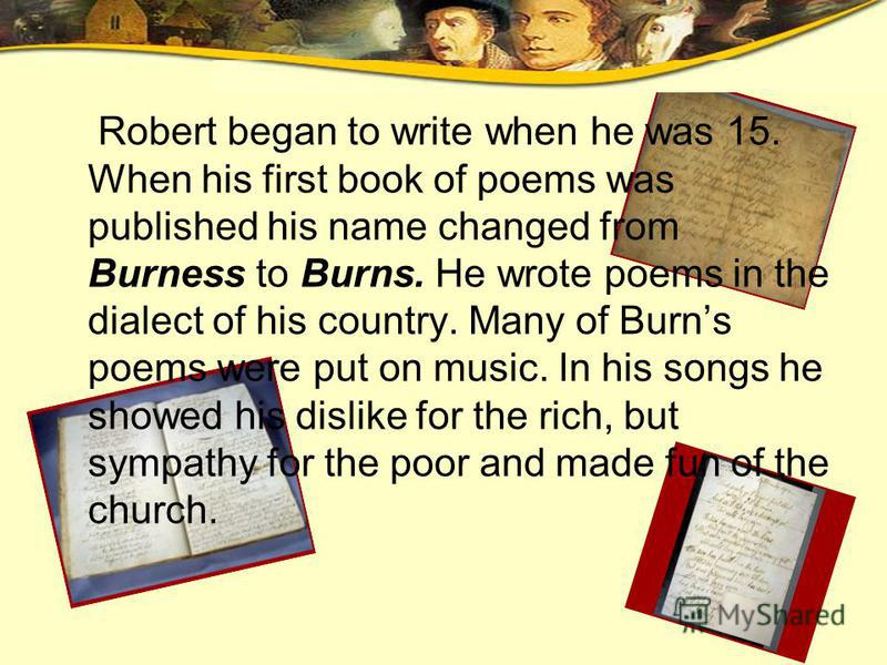 Robert began to write when he was 15. When his first book of poems was published his name changed from Burness to Burns. He wrote poems in the dialect of his country. Many of Burns poems were put on music. In his songs he showed his dislike for the r