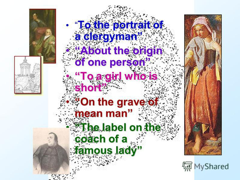 To the portrait of a clergyman About the origin of one personAbout the origin of one person To a girl who is shortTo a girl who is short On the grave of mean manOn the grave of mean man The label on the coach of a famous ladyThe label on the coach of