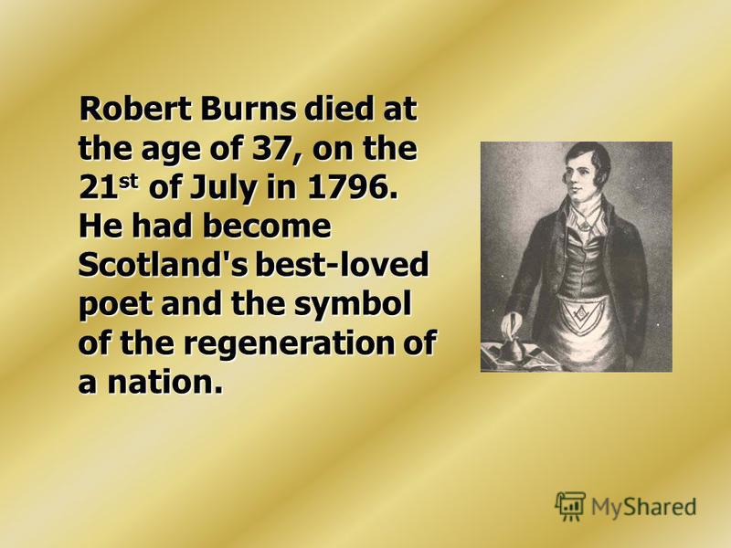 Robert Burns died at the age of 37, on the 21 st of July in 1796. He had become Scotland's best-loved poet and the symbol of the regeneration of a nation. Robert Burns died at the age of 37, on the 21 st of July in 1796. He had become Scotland's best