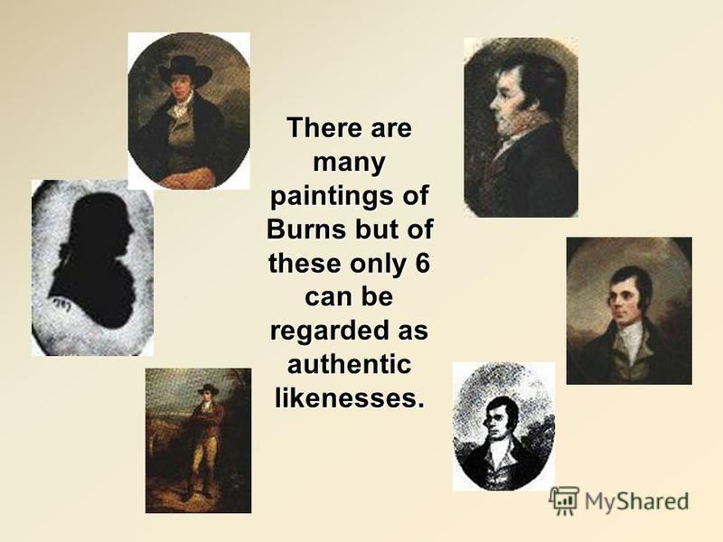 There are many paintings of Burns but of these only 6 can be regarded as authentic likenesses.