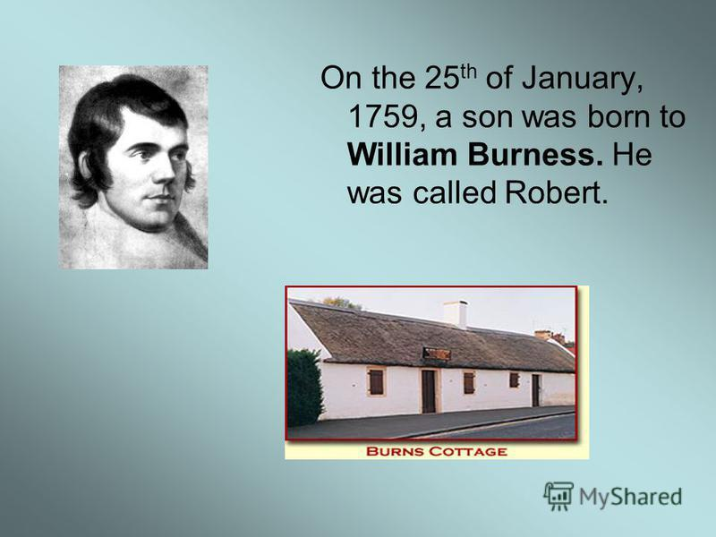 On the 25 th of January, 1759, a son was born to William Burness. He was called Robert.
