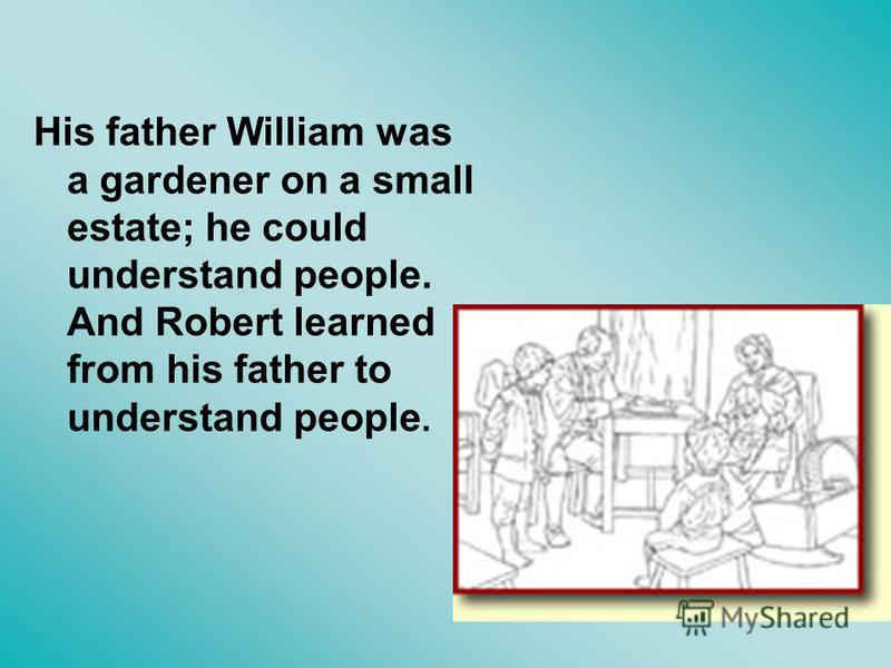 His father William was a gardener on a small estate; he could understand people. And Robert learned from his father to understand people.