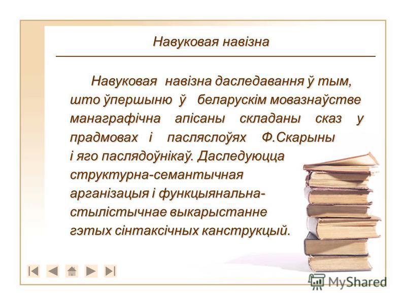 Навуковая навізна даследавання ў тым, што ўпершыню ў беларускім мовазнаўстве манаграфічна апісаны складаны сказ у прадмовах і пасляслоўях Ф.Скарыны і яго паслядоўнікаў. Даследуюцца структурна-семантычная арганізацыя і функцыянальна- стылістычнае выка