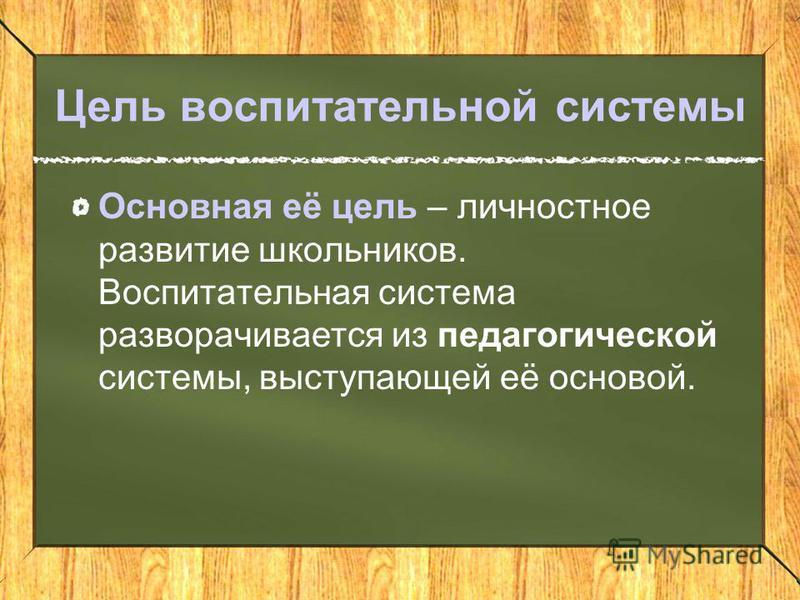 Цель воспитательной системы Основная её цель – личностное развитие школьников. Воспитательная система разворачивается из педагогической системы, выступающей её основой.