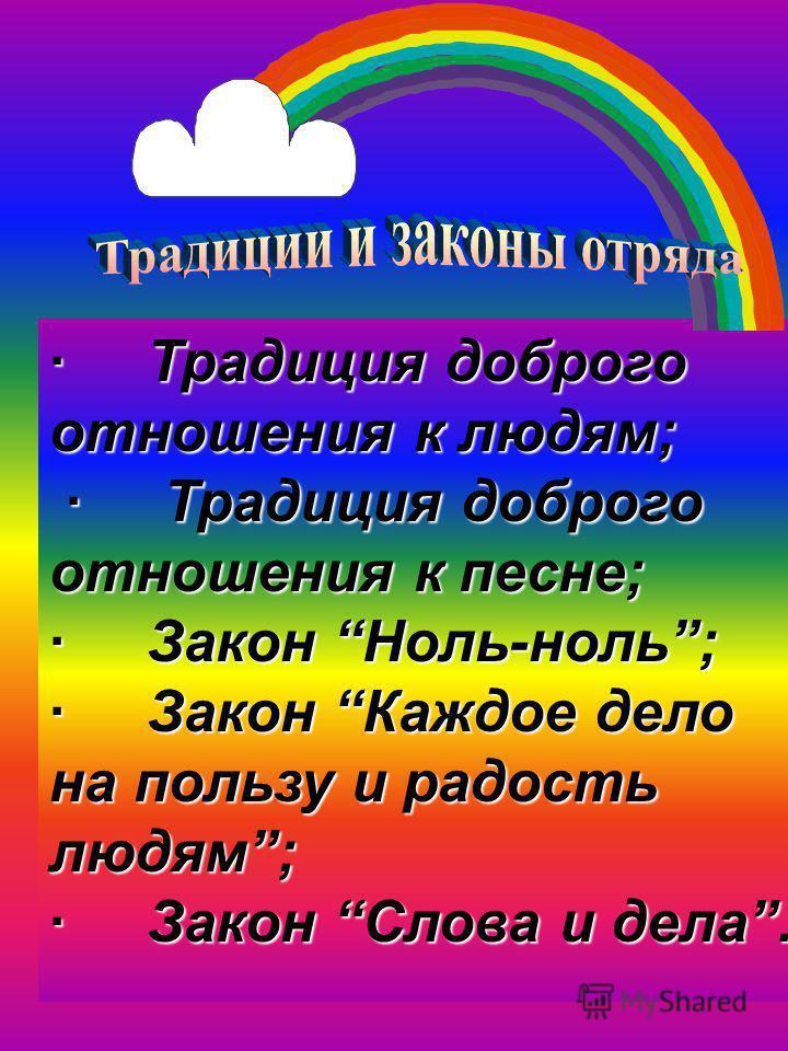 · Традиция доброго отношения к людям; · Традиция доброго отношения к песне; · Традиция доброго отношения к песне; · Закон Ноль-ноль; · Закон Каждое дело на пользу и радость людям; · Закон Слова и дела.