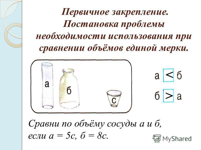 Первичное закрепление. Постановка проблемы необходимости использования при сравнении объёмов единой мерки. Сравни по объёму сосуды а и б, если а = 5 с, б = 8 с. < <