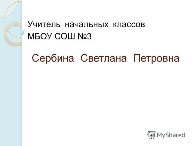 Сербина Светлана Петровна Учитель начальных классов МБОУ СОШ 3
