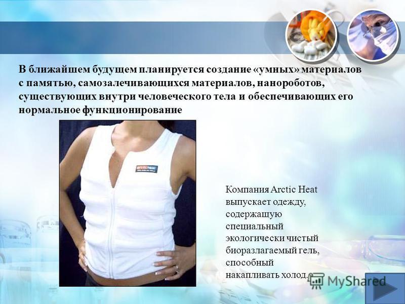 В ближайшем будущем планируется создание «умных» материалов с памятью, самозалечивающихся материалов, нанороботов, существующих внутри человеческого тела и обеспечивающих его нормальное функционирование Компания Arctic Heat выпускает одежду, содержащ