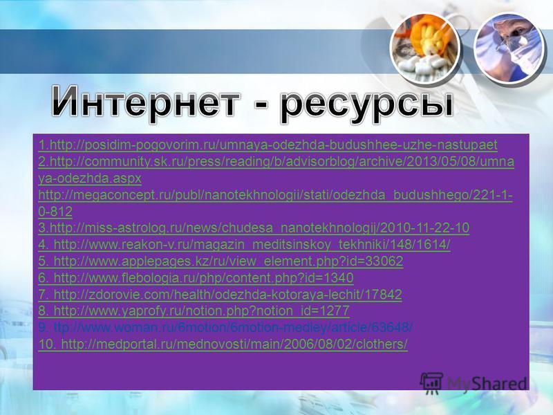 1.http://posidim-pogovorim.ru/umnaya-odezhda-budushhee-uzhe-nastupaet 2.http://community.sk.ru/press/reading/b/advisorblog/archive/2013/05/08/umna ya-odezhda.aspx http://megaconcept.ru/publ/nanotekhnologii/stati/odezhda_budushhego/221-1- 0-812 3.http
