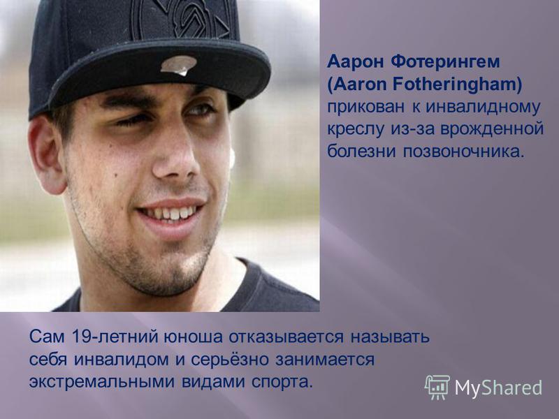 Сам 19-летний юноша отказывается называть себя инвалидом и серьёзно занимается экстремальными видами спорта. Аарон Фотерингем (Aaron Fotheringham) прикован к инвалидному креслу из-за врожденной болезни позвоночника.