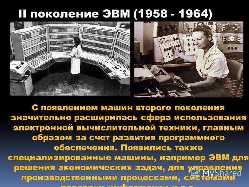 II поколение ЭВМ (1958 - 1964) С появлением машин второго поколения значительно расширилась сфера использования электронной вычислительной техники, главным образом за счет развития программного обеспечения. Появились также специализированные машины,