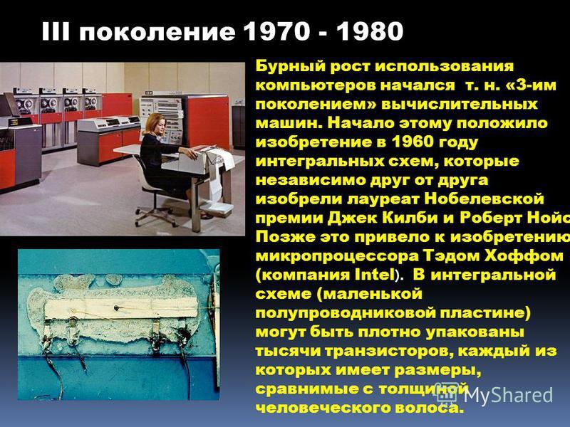 III поколение 1970 - 1980 Бурный рост использования компьютеров начался т. н. «3-им поколением» вычислительных машин. Начало этому положило изобретение в 1960 году интегральных схем, которые независимо друг от друга изобрели лауреат Нобелевской преми