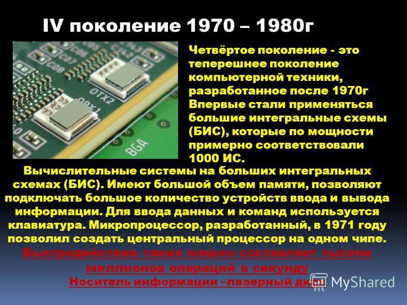 Четвёртое поколение - это теперешнее поколение компьютерной техники, разработанное после 1970 г Впервые стали применяться большие интегральные схемы (БИС), которые по мощности примерно соответствовали 1000 ИС. Вычислительные системы на больших интегр