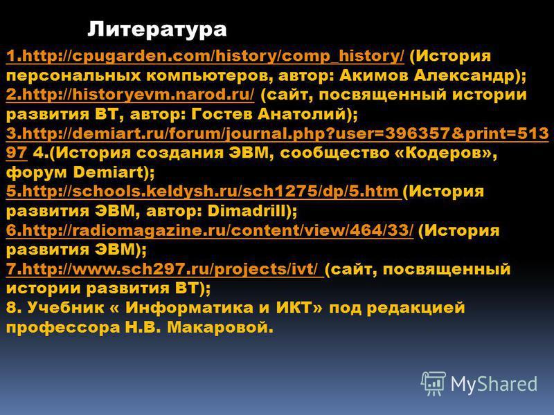 1.http://cpugarden.com/history/comp_history/1.http://cpugarden.com/history/comp_history/ (История персональных компьютеров, автор: Акимов Александр); 2.http://historyevm.narod.ru/2.http://historyevm.narod.ru/ (сайт, посвященный истории развития ВТ, а