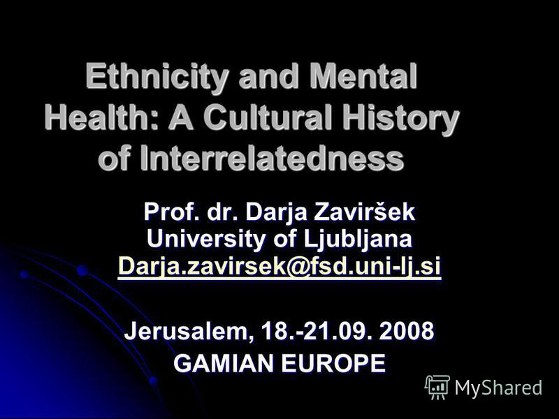 Ethnicity and Mental Health: A Cultural History of Interrelatedness Prof. dr. Darja Zaviršek University of Ljubljana Darja.zavirsek@fsd.uni-lj.si Darja.zavirsek@fsd.uni-lj.si Jerusalem, 18.-21.09. 2008 GAMIAN EUROPE
