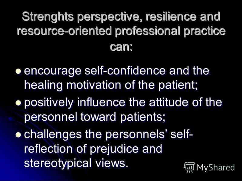 Strenghts perspective, resilience and resource-oriented professional practice can: encourage self-confidence and the healing motivation of the patient; encourage self-confidence and the healing motivation of the patient; positively influence the atti