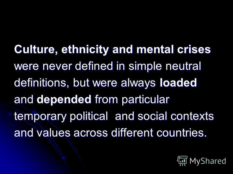 Culture, ethnicity and mental crises were never defined in simple neutral definitions, but were always loaded and depended from particular temporary political and social contexts and values across different countries.