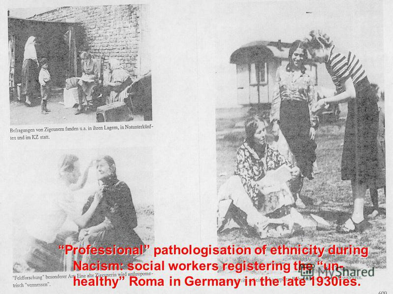 Professional pathologisation of ethnicity during Nacism: social workers registering the un- healthy Roma in Germany in the late 1930ies.