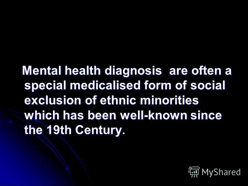 Mental health diagnosis are often a special medicalised form of social exclusion of ethnic minorities which has been well-known since the 19th Century. Mental health diagnosis are often a special medicalised form of social exclusion of ethnic minorit