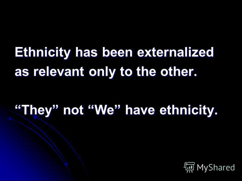 Ethnicity has been externalized as relevant only to the other. They not We have ethnicity.