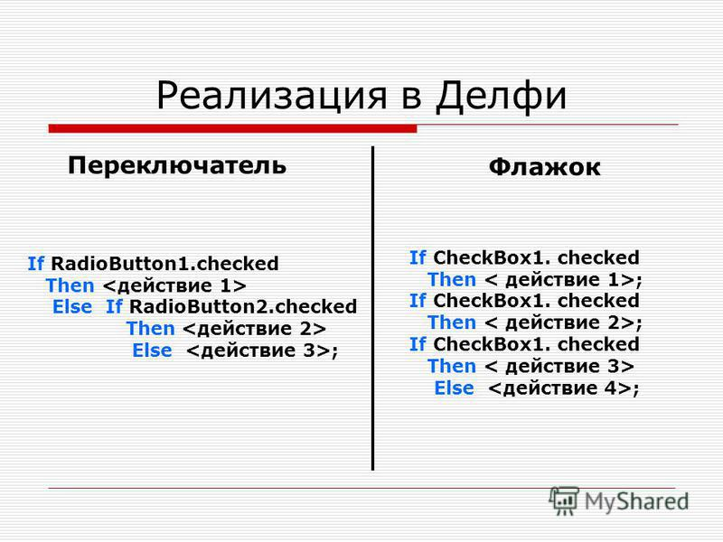 Реализация в Делфи Переключатель If RadioButton1. checked Then Else If RadioButton2. checked Then Else ; Флажок If CheckBox1. checked Then ; If CheckBox1. checked Then ; If CheckBox1. checked Then Else ;