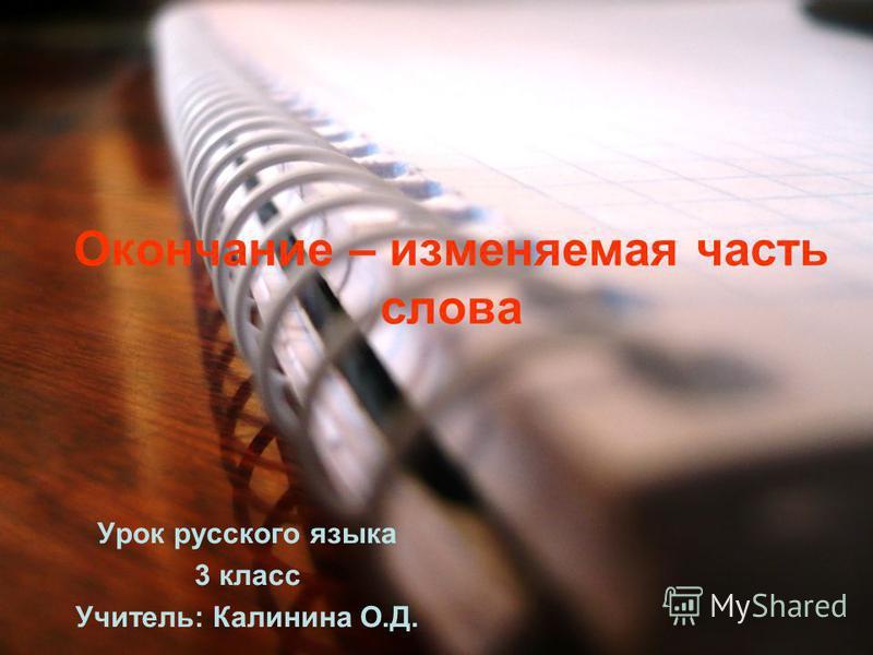 Окончание – изменяемая часть слова Урок русского языка 3 класс Учитель: Калинина О.Д.