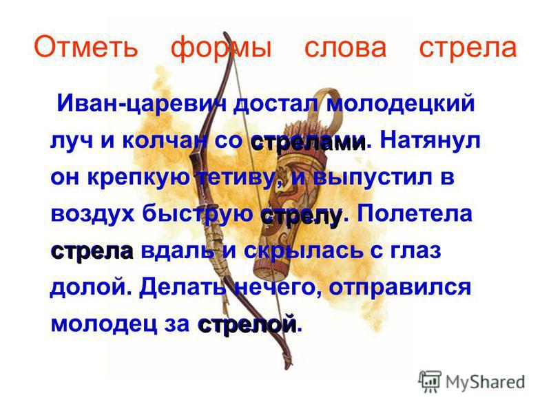 Отметь формы слова стрела Иван-царевич достал молодецкий луч и колчан со стрелами. Натянул он крепкую тетиву, и выпустил в воздух быструю стрелу. Полетела стрела вдаль и скрылась с глаз долой. Делать нечего, отправился молодец за стрелой. стрелами ст