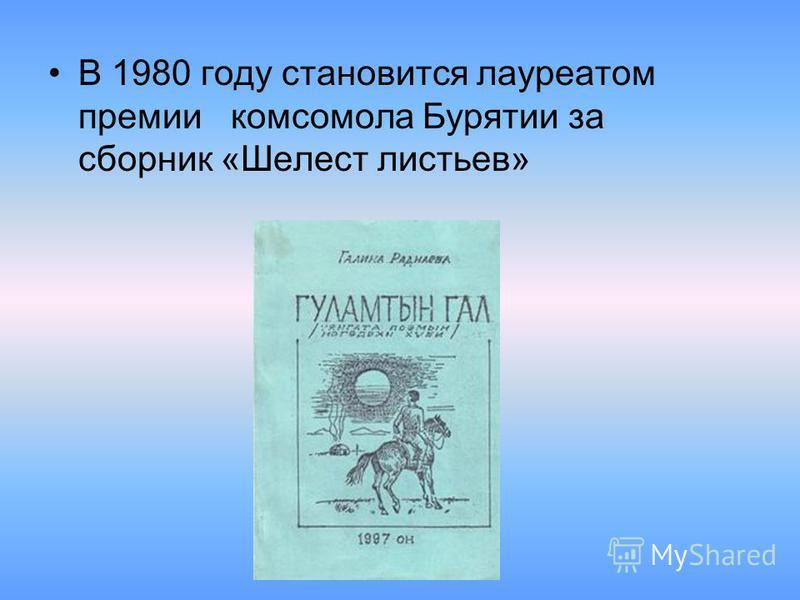 В 1980 году становится лауреатом премии комсомола Бурятии за сборник «Шелест листьев»