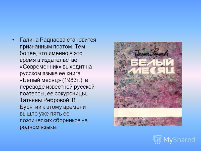 Галина Раднаева становится признанным поэтом. Тем более, что именно в это время в издательстве «Современник» выходит на русском языке ее книга «Белый месяц» (1983 г.), в переводе известной русской поэтессы, ее сокурсницы, Татьяны Ребровой. В Бурятии