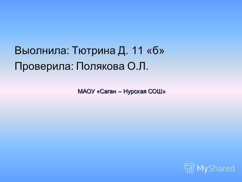 Выолнила: Тютрина Д. 11 «б» Проверила: Полякова О.Л. МАОУ «Саган – Нурская СОШ»
