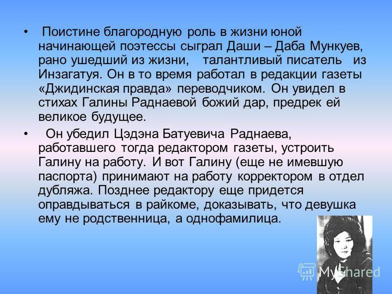 Поистине благородную роль в жизни юной начинающей поэтессы сыграл Даши – Даба Мункуев, рано ушедший из жизни, талантливый писатель из Инзагатуя. Он в то время работал в редакции газеты «Джидинская правда» переводчиком. Он увидел в стихах Галины Радна