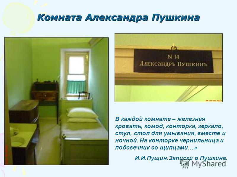 Комната Александра Пушкина В каждой комнате – железная кровать, комод, конторка, зеркало, стул, стол для умывания, вместе и ночной. На конторке чернильница и подсвечник со щипцами…» И.И.Пущин.Записки о Пушкине.