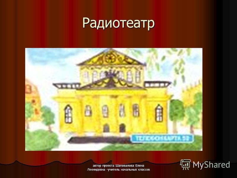автор проекта Шаповалова Елена Леонидовна -учитель начальных классов Радиотеатр