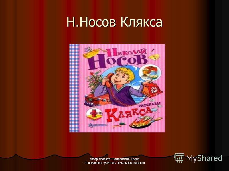 автор проекта Шаповалова Елена Леонидовна -учитель начальных классов Н.Носов Клякса