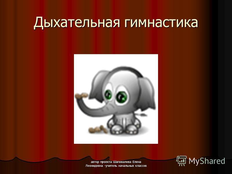 автор проекта Шаповалова Елена Леонидовна -учитель начальных классов Дыхательная гимнастика