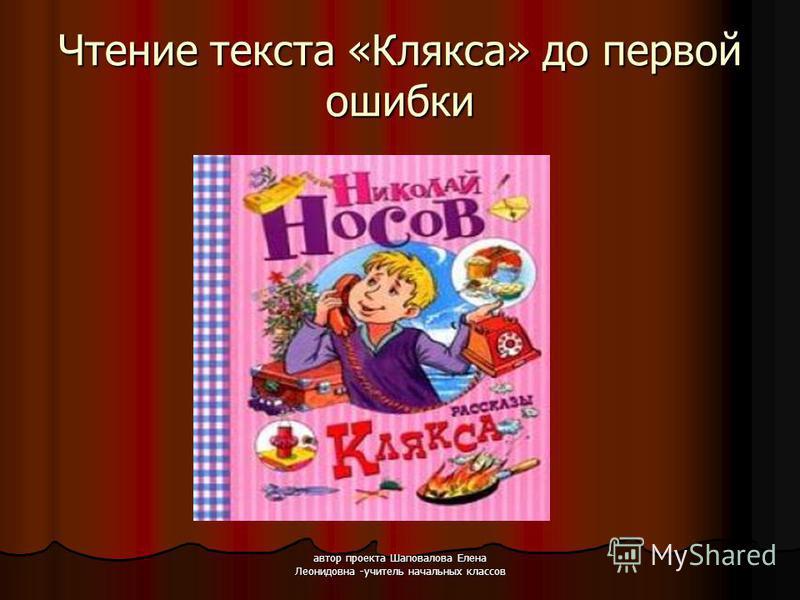 автор проекта Шаповалова Елена Леонидовна -учитель начальных классов Чтение текста «Клякса» до первой ошибки