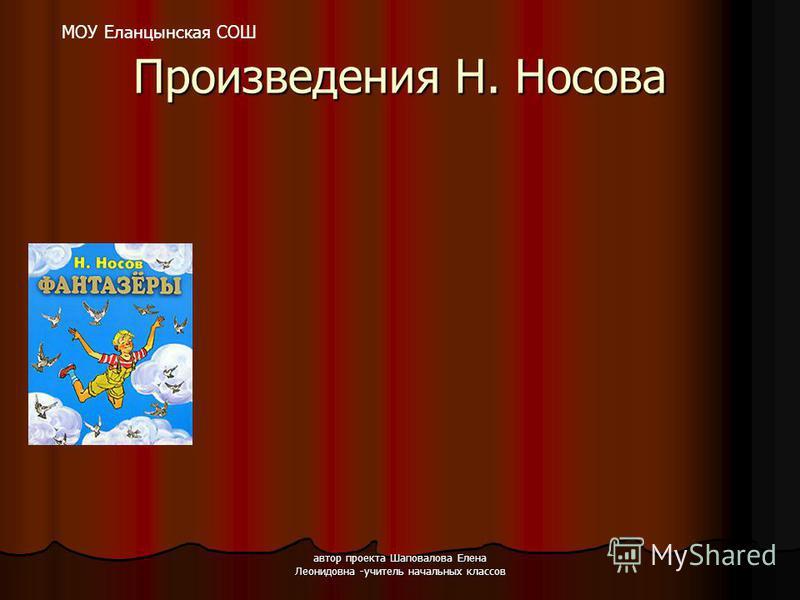 автор проекта Шаповалова Елена Леонидовна -учитель начальных классов Произведения Н. Носова МОУ Еланцынская СОШ