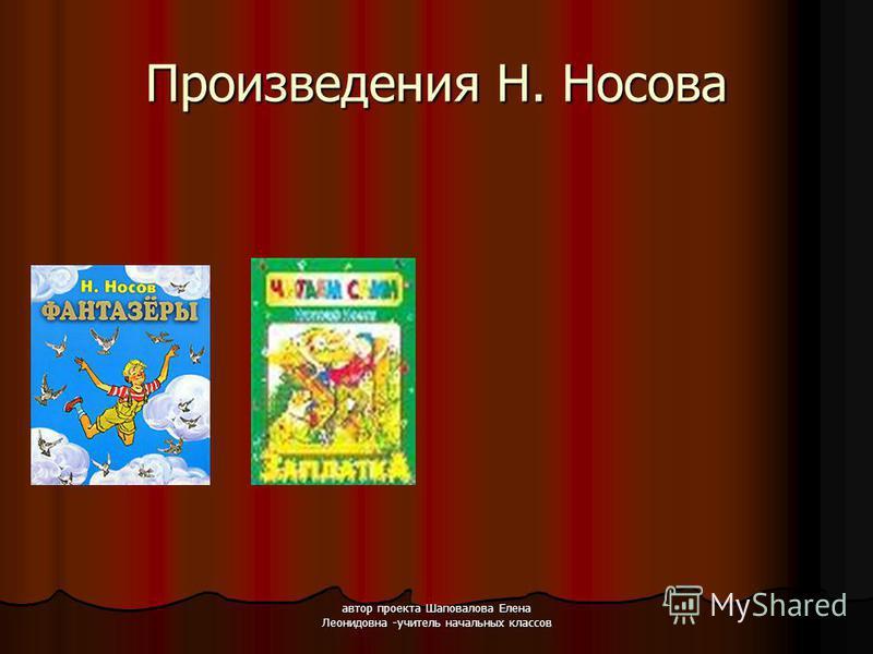 автор проекта Шаповалова Елена Леонидовна -учитель начальных классов Произведения Н. Носова