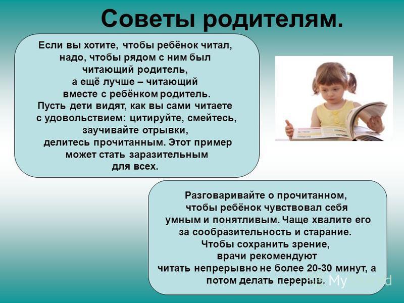 Советы родителям. Если вы хотите, чтобы ребёнок читал, надо, чтобы рядом с ним был читающий родитель, а ещё лучше – читающий вместе с ребёнком родитель. Пусть дети видят, как вы сами читаете с удовольствием: цитируйте, смейтесь, заучивайте отрывки, д
