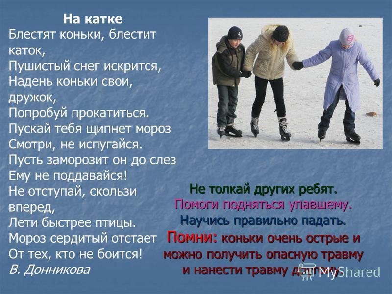 На катке Блестят коньки, блестит каток, Пушистый снег искрится, Надень коньки свои, дружок, Попробуй прокатиться. Пускай тебя щипнет мороз Смотри, не испугайся. Пусть заморозит он до слез Ему не поддавайся! Не отступай, скользи вперед, Лети быстрее п