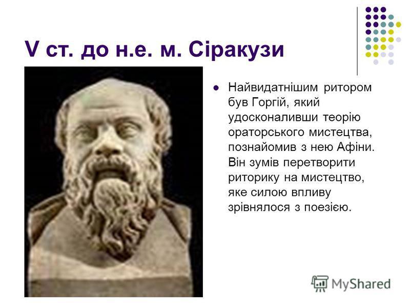 V ст. до н.е. м. Сіракузи Найвидатнішим ритором був Горгій, який удосконаливши теорію ораторського мистецтва, познайомив з нею Афіни. Він зумів перетворити риторику на мистецтво, яке силою впливу зрівнялося з поезією. Горгій ргій