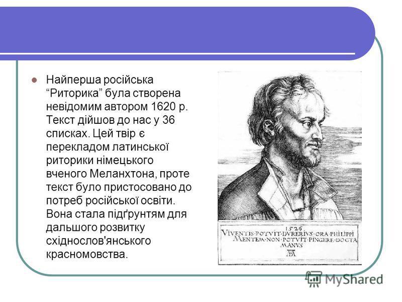 Найперша російська Риторика була створена невідомим автором 1620 р. Текст дійшов до нас у 36 списках. Цей твір є перекладом латинської риторики німецького вченого Меланхтона, проте текст було пристосовано до потреб російської освіти. Вона стала підґр